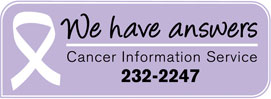 We have Answers. Cancer Information Service 232-2247